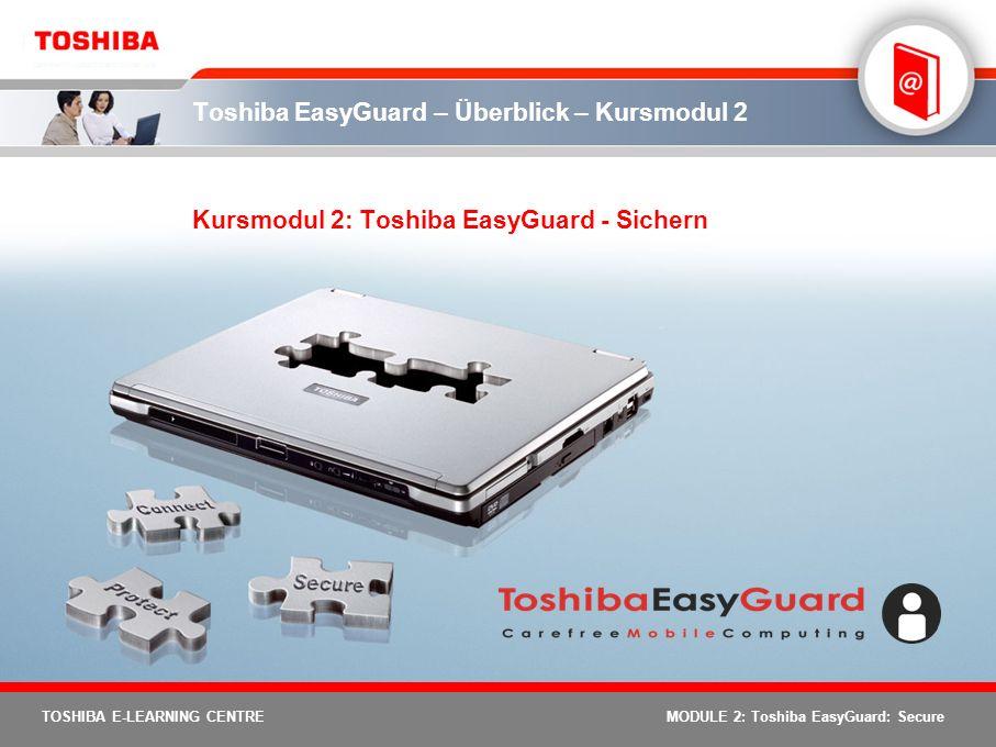 22 TOSHIBA E-LEARNING CENTRE MODULE 2: Toshiba EasyGuard: Secure Password Utilities – Merkmale und Vorzüge Schutz vor nicht autorisiertem Zugriff auf das Festplattenlaufwerk HDD-Passwort Kontrolliert den nicht autorisierten Zugriff auf benutzerspezifische Daten Benutzerpasswort Kontrolliert den Benutzerzugriff auf den PCAdministratorpasswort Schutz vor nicht autorisiertem Zugriff auf den PC Passwort für PC- Bootvorgang