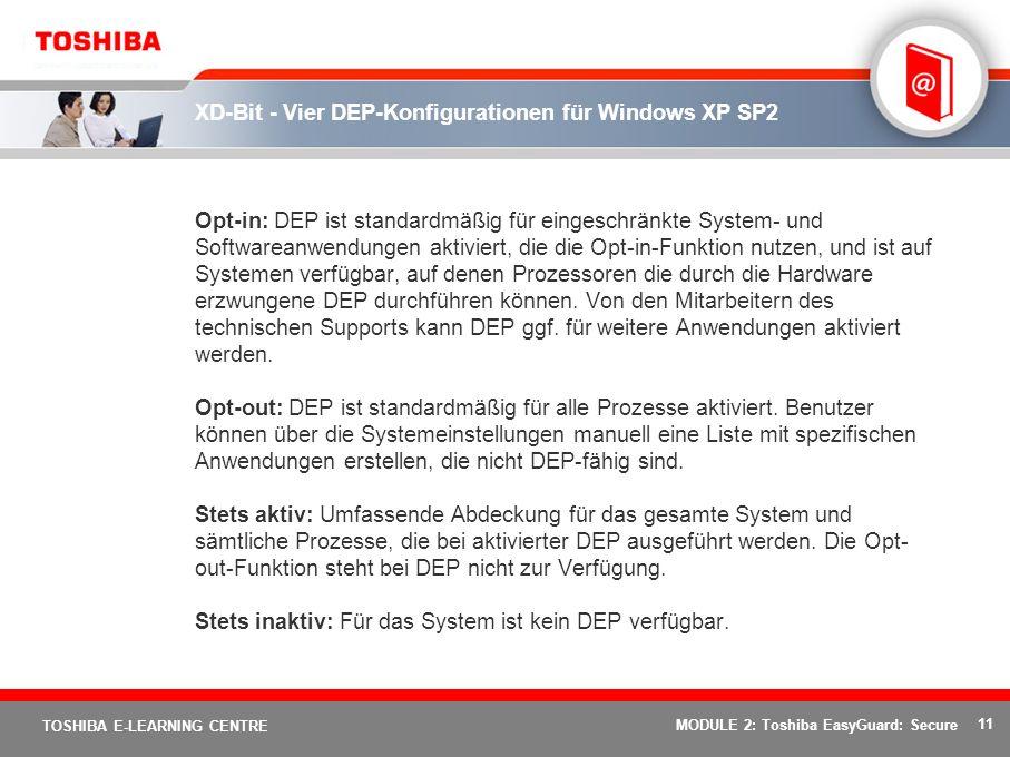 11 TOSHIBA E-LEARNING CENTRE MODULE 2: Toshiba EasyGuard: Secure XD-Bit - Vier DEP-Konfigurationen für Windows XP SP2 Opt-in: DEP ist standardmäßig für eingeschränkte System- und Softwareanwendungen aktiviert, die die Opt-in-Funktion nutzen, und ist auf Systemen verfügbar, auf denen Prozessoren die durch die Hardware erzwungene DEP durchführen können.