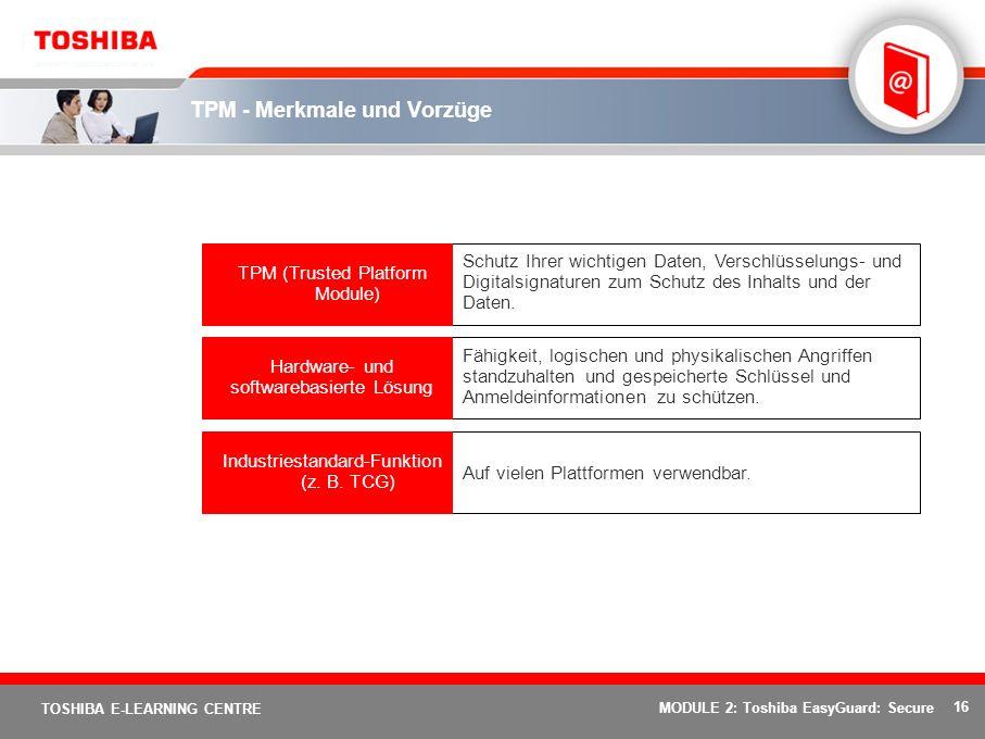 16 TOSHIBA E-LEARNING CENTRE MODULE 2: Toshiba EasyGuard: Secure TPM - Merkmale und Vorzüge Auf vielen Plattformen verwendbar.