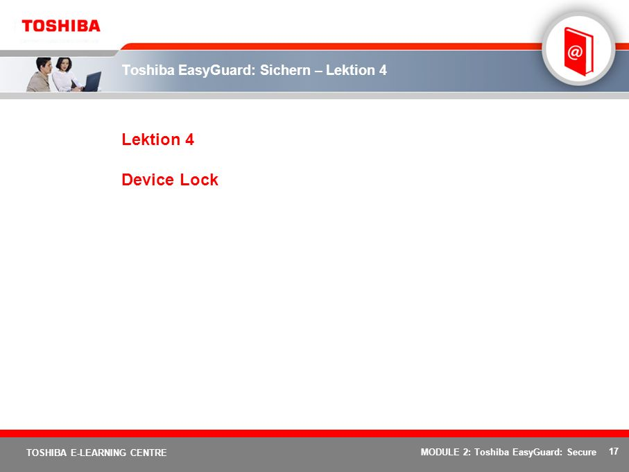 17 TOSHIBA E-LEARNING CENTRE MODULE 2: Toshiba EasyGuard: Secure Toshiba EasyGuard: Sichern – Lektion 4 Lektion 4 Device Lock