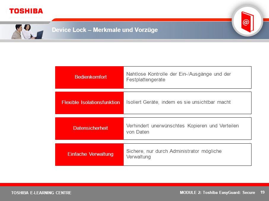 19 TOSHIBA E-LEARNING CENTRE MODULE 2: Toshiba EasyGuard: Secure Device Lock – Merkmale und Vorzüge Sichere, nur durch Administrator mögliche Verwaltung Einfache Verwaltung Verhindert unerwünschtes Kopieren und Verteilen von Daten Datensicherheit Isoliert Geräte, indem es sie unsichtbar machtFlexible Isolationsfunktion Nahtlose Kontrolle der Ein-/Ausgänge und der Festplattengeräte Bedienkomfort