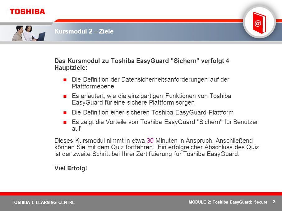 2 TOSHIBA E-LEARNING CENTRE MODULE 2: Toshiba EasyGuard: Secure Kursmodul 2 – Ziele Das Kursmodul zu Toshiba EasyGuard Sichern verfolgt 4 Hauptziele: Die Definition der Datensicherheitsanforderungen auf der Plattformebene Es erläutert, wie die einzigartigen Funktionen von Toshiba EasyGuard für eine sichere Plattform sorgen Die Definition einer sicheren Toshiba EasyGuard-Plattform Es zeigt die Vorteile von Toshiba EasyGuard Sichern für Benutzer auf Dieses Kursmodul nimmt in etwa 30 Minuten in Anspruch.