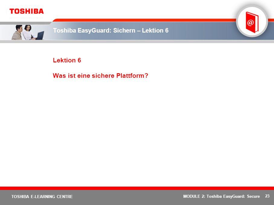 23 TOSHIBA E-LEARNING CENTRE MODULE 2: Toshiba EasyGuard: Secure Toshiba EasyGuard: Sichern – Lektion 6 Lektion 6 Was ist eine sichere Plattform?