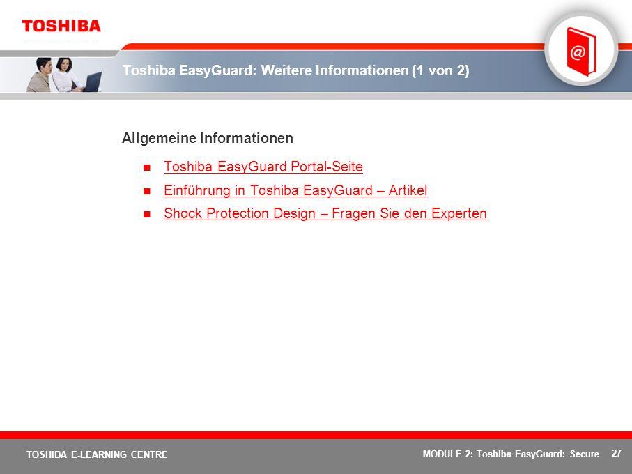 27 TOSHIBA E-LEARNING CENTRE MODULE 2: Toshiba EasyGuard: Secure Toshiba EasyGuard: Weitere Informationen (1 von 2) Allgemeine Informationen Toshiba EasyGuard Portal-Seite Einführung in Toshiba EasyGuard – Artikel Shock Protection Design – Fragen Sie den Experten
