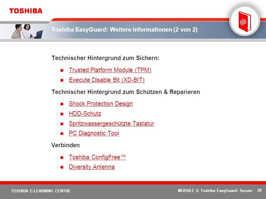 28 TOSHIBA E-LEARNING CENTRE MODULE 2: Toshiba EasyGuard: Secure Toshiba EasyGuard: Weitere Informationen (2 von 2) Technischer Hintergrund zum Sichern: Trusted Platform Module (TPM) Execute Disable Bit (XD-BIT) Technischer Hintergrund zum Schützen & Reparieren Shock Protection Design HDD-Schutz Spritzwassergeschützte Tastatur PC Diagnostic Tool Verbinden Toshiba ConfigFree Diversity Antenna