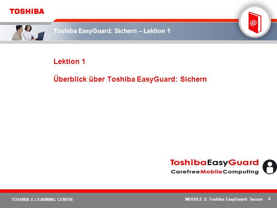 25 TOSHIBA E-LEARNING CENTRE MODULE 2: Toshiba EasyGuard: Secure Die sichere Plattform - Vorzüge Die sichere Plattform sorgt für eine verbesserte System- und Datensicherheit und bietet: Datenschutz gegen externe und interne Sicherheitsrisiken wie Diebstahl, Viren, Würmer, Trojaner und Spyware Datenschutz und Vertraulichkeit Minimiert die Gefahr von Ausfallzeiten, höheren Kosten und möglicherweise sogar des Verlusts wichtiger Unternehmensdaten.