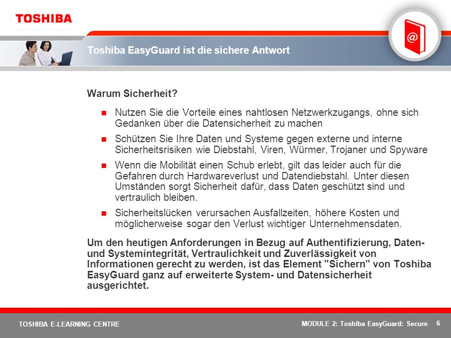 7 TOSHIBA E-LEARNING CENTRE MODULE 2: Toshiba EasyGuard: Secure Toshiba EasyGuard: Sichern Das Element Sichern von Toshiba EasyGuard sorgt auf einer Vielzahl von Wegen für verbesserte System- und Datensicherheit und bietet: Schutz vertraulicher Daten Schutz vor böswillige Angriffen, einschließlich durch Würmer/Viren Schutz vor nicht autorisiertem Zugriff auf das System oder die Daten
