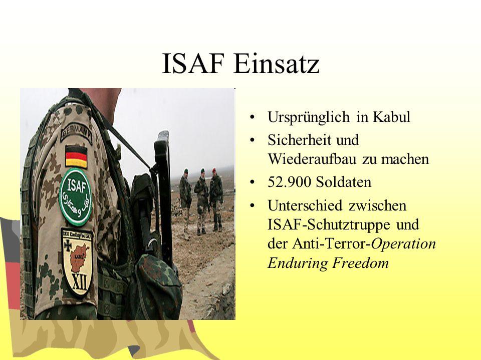 ISAF Einsatz Ursprünglich in Kabul Sicherheit und Wiederaufbau zu machen 52.900 Soldaten Unterschied zwischen ISAF-Schutztruppe und der Anti-Terror-Op