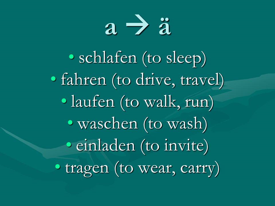 a ä schlafen (to sleep)schlafen (to sleep) fahren (to drive, travel)fahren (to drive, travel) laufen (to walk, run)laufen (to walk, run) waschen (to wash)waschen (to wash) einladen (to invite)einladen (to invite) tragen (to wear, carry)tragen (to wear, carry)