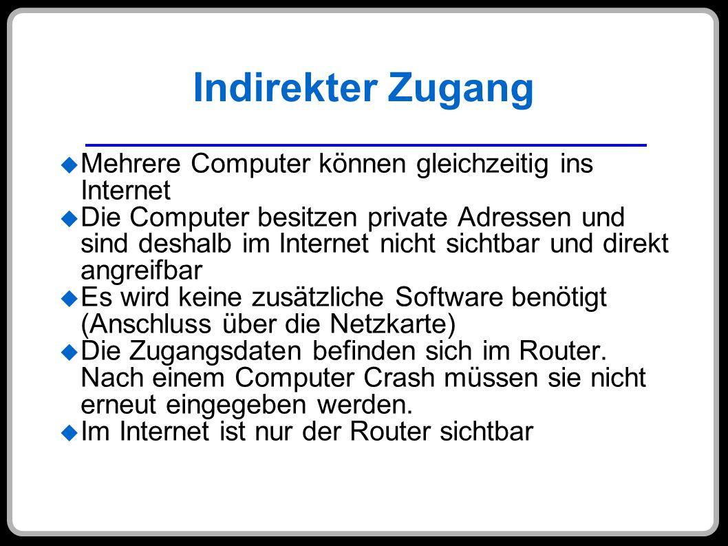 Indirekter Zugang Mehrere Computer können gleichzeitig ins Internet Die Computer besitzen private Adressen und sind deshalb im Internet nicht sichtbar