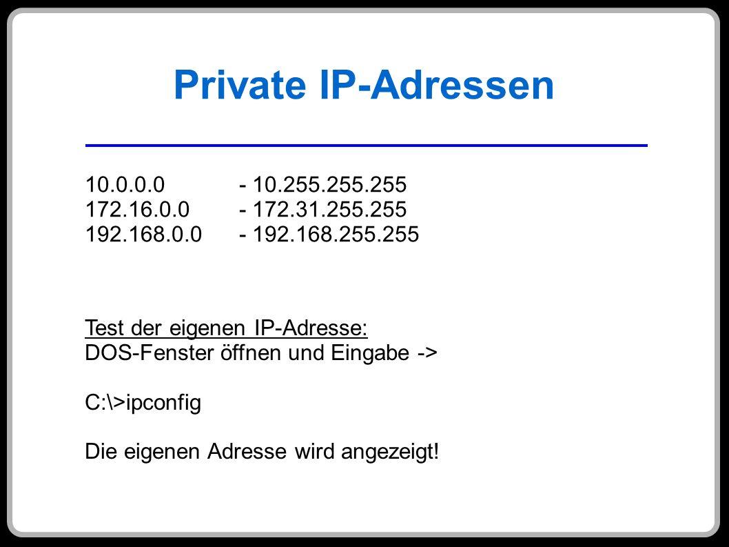 Private IP-Adressen 10.0.0.0 - 10.255.255.255 172.16.0.0 - 172.31.255.255 192.168.0.0 - 192.168.255.255 Test der eigenen IP-Adresse: DOS-Fenster öffne
