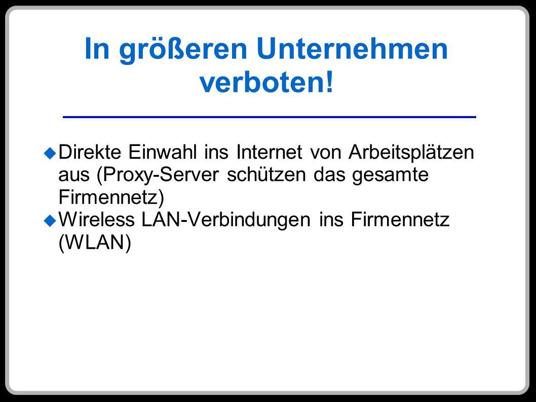 In größeren Unternehmen verboten! Direkte Einwahl ins Internet von Arbeitsplätzen aus (Proxy-Server schützen das gesamte Firmennetz) Wireless LAN-Verb