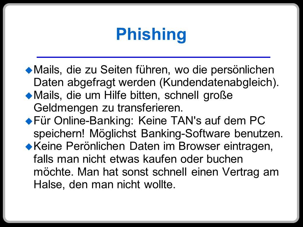 Phishing Mails, die zu Seiten führen, wo die persönlichen Daten abgefragt werden (Kundendatenabgleich). Mails, die um Hilfe bitten, schnell große Geld