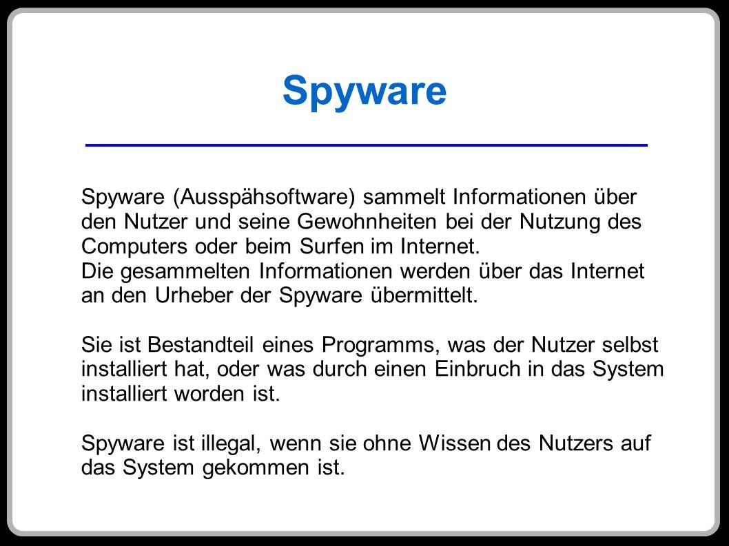 Spyware Spyware (Ausspähsoftware) sammelt Informationen über den Nutzer und seine Gewohnheiten bei der Nutzung des Computers oder beim Surfen im Inter