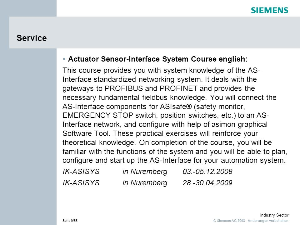 © Siemens AG 2008 - Änderungen vorbehalten Industry Sector Seite 9/55 Service Actuator Sensor-Interface System Course english: This course provides you with system knowledge of the AS- Interface standardized networking system.