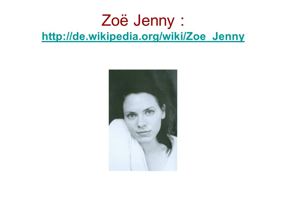 Zoë Jenny : http://de.wikipedia.org/wiki/Zoe_Jenny http://de.wikipedia.org/wiki/Zoe_Jenny