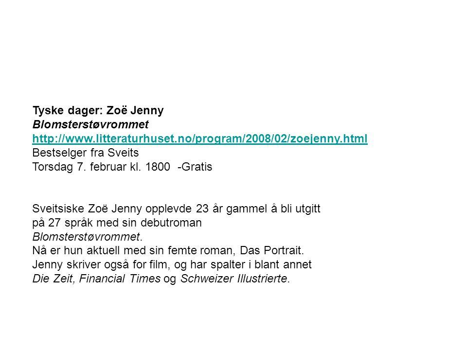 Tyske dager: Zoë Jenny Blomsterstøvrommet http://www.litteraturhuset.no/program/2008/02/zoejenny.html Bestselger fra Sveits Torsdag 7. februar kl. 180