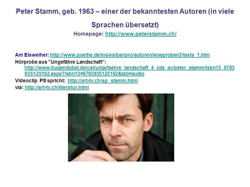 Peter Stamm, geb. 1963 – einer der bekanntesten Autoren (in viele Sprachen übersetzt) Homepage: http://www.peterstamm.ch/http://www.peterstamm.ch/ Am