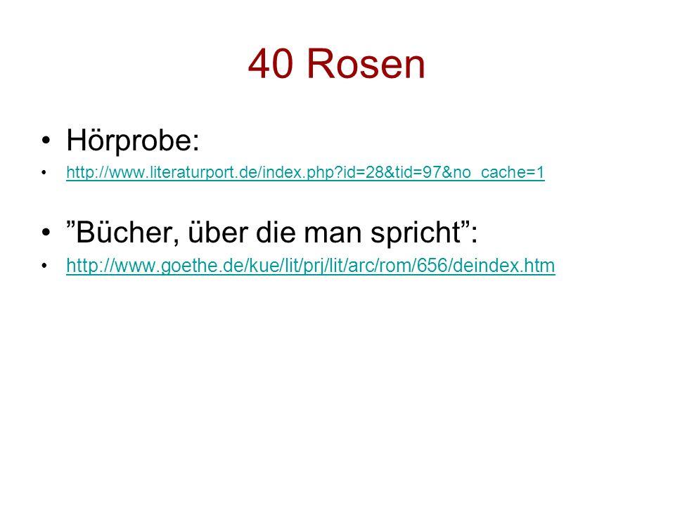 40 Rosen Hörprobe: http://www.literaturport.de/index.php?id=28&tid=97&no_cache=1 Bücher, über die man spricht: http://www.goethe.de/kue/lit/prj/lit/ar
