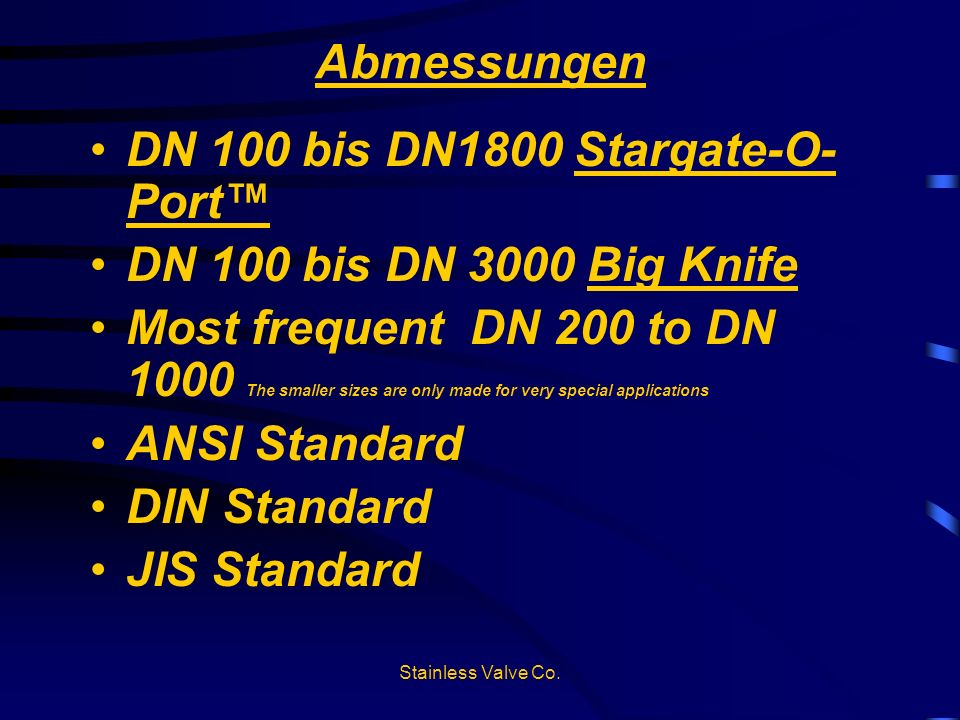 Stainless Valve Co. Abmessungen DN 100 bis DN1800 Stargate-O- Port DN 100 bis DN 3000 Big Knife Most frequent DN 200 to DN 1000 The smaller sizes are
