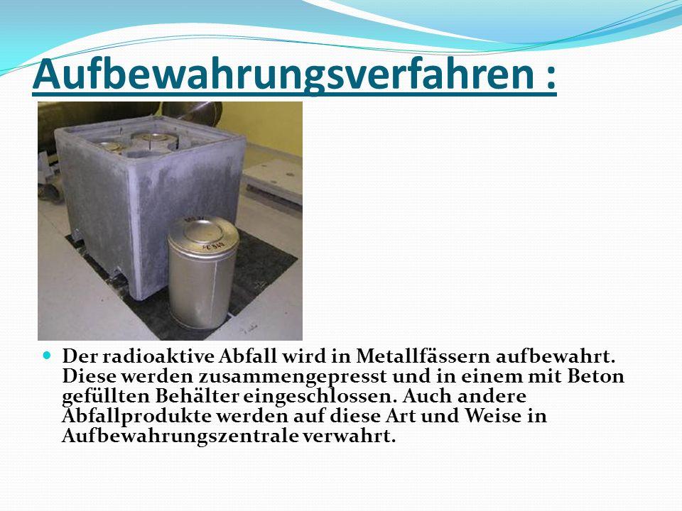 Aufbewahrungsverfahren : Der radioaktive Abfall wird in Metallfässern aufbewahrt. Diese werden zusammengepresst und in einem mit Beton gefüllten Behäl