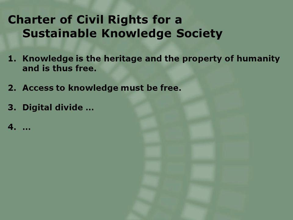 Charter of Civil Rights for a Sustainable Knowledge Society 1.Knowledge is the heritage and the property of humanity and is thus free. 2.Access to kno