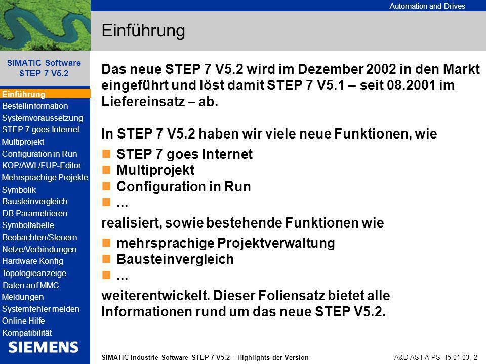 Automation and Drives SIMATIC Industrie Software STEP 7 V5.2 – Highlights der Version SIMATIC Software STEP 7 V5.2 A&D AS FA PS 15.01.03, 13 Bestellinformationen STEP 7 Professional – Software Update Service Voraussetzung bei Neubestellung: STEP 7 Professional Edition 12/2002 Auch zu STEP 7 Professional bieten wir einen Software Update Service an.