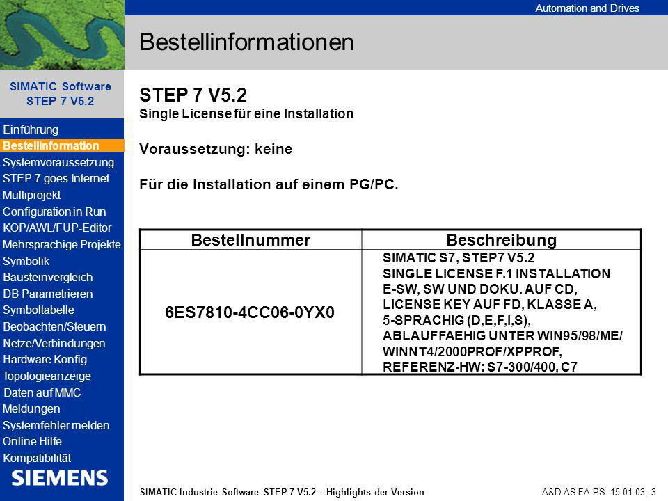 Automation and Drives SIMATIC Industrie Software STEP 7 V5.2 – Highlights der Version SIMATIC Software STEP 7 V5.2 A&D AS FA PS 15.01.03, 4 Bestellinformationen BestellnummerBeschreibung 6ES7810-4CC06-0YX4 SIMATIC S7, STEP7 V5.2 UPGRADE, SINGLE LICENSE F.1 INSTALLATION E-SW, SW UND DOKU.