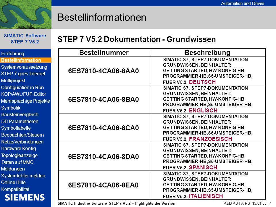 Automation and Drives SIMATIC Industrie Software STEP 7 V5.2 – Highlights der Version SIMATIC Software STEP 7 V5.2 A&D AS FA PS 15.01.03, 8 Bestellinformationen STEP 7 V5.2 Dokumentation - Referenzhandbücher BestellnummerBeschreibung 6ES7810-4CA06-8AR0 SIMATIC S7, STEP7-DOKUMENTATION REFERENZHANDBUCH, BEINHALTET: AWL- / KOP- / FUP -HANDBUCH REFERENZHANDBUCH S7-300/400, FUER V5.2, DEUTSCH 6ES7810-4CA06-8BR0 SIMATIC S7, STEP7-DOKUMENTATION REFERENZHANDBUCH, BEINHALTET: AWL- / KOP- / FUP -HANDBUCH REFERENZHANDBUCH S7-300/400, FUER V5.2, ENGLISCH 6ES7810-4CA06-8CR0 SIMATIC S7, STEP7-DOKUMENTATION REFERENZHANDBUCH, BEINHALTET: AWL- / KOP- / FUP -HANDBUCH REFERENZHANDBUCH S7-300/400, FUER V5.2, FRANZOESISCH 6ES7810-4CA06-8DR0 SIMATIC S7, STEP7-DOKUMENTATION REFERENZHANDBUCH, BEINHALTET: AWL- / KOP- / FUP -HANDBUCH REFERENZHANDBUCH S7-300/400, FUER V5.2, SPANISCH 6ES7810-4CA06-8ER0 SIMATIC S7, STEP7-DOKUMENTATION REFERENZHANDBUCH, BEINHALTET: AWL- / KOP- / FUP -HANDBUCH REFERENZHANDBUCH S7-300/400, FUER V5.2, ITALIENISCH Einführung Bestellinformation STEP 7 goes Internet Multiprojekt Configuration in Run KOP/AWL/FUP-Editor Mehrsprachige Projekte Symbolik Bausteinvergleich DB Parametrieren Symboltabelle Beobachten/Steuern Netze/Verbindungen Hardware Konfig Topologieanzeige Daten auf MMC Meldungen Systemfehler melden Online Hilfe Kompatibilität Systemvoraussetzung