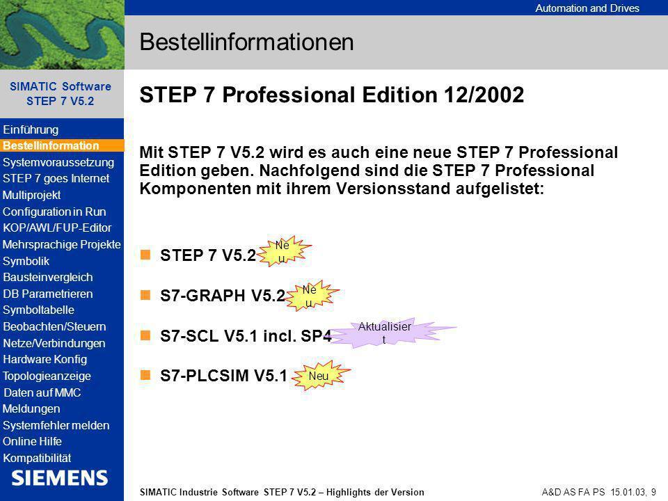 Automation and Drives SIMATIC Industrie Software STEP 7 V5.2 – Highlights der Version SIMATIC Software STEP 7 V5.2 A&D AS FA PS 15.01.03, 40 Datenbausteine Parametrieren Mit der Funktion Parametrieren von Datenbausteinen können Sie außerhalb des Programmeditors KOP / AWL / FUP: Aktualwerte von Instanz-Datenbausteinen bearbeiten und in das Zielsystem laden, ohne den gesamten Datenbaustein laden zu müssen Instanz-Datenbausteine online beobachten Instanz-Datenbausteine und Multiinstanzen in der Parametriersicht (Technologische Funktionen) komfortabel parametrieren und online beobachten Einführung Bestellinformation Systemvoraussetzung STEP 7 goes Internet Multiprojekt Configuration in Run KOP/AWL/FUP-Editor Mehrsprachige Projekte Symbolik Bausteinvergleich DB Parametrieren Symboltabelle Beobachten/Steuern Netze/Verbindungen Hardware Konfig Topologieanzeige Daten auf MMC Meldungen Systemfehler melden Online Hilfe Kompatibilität