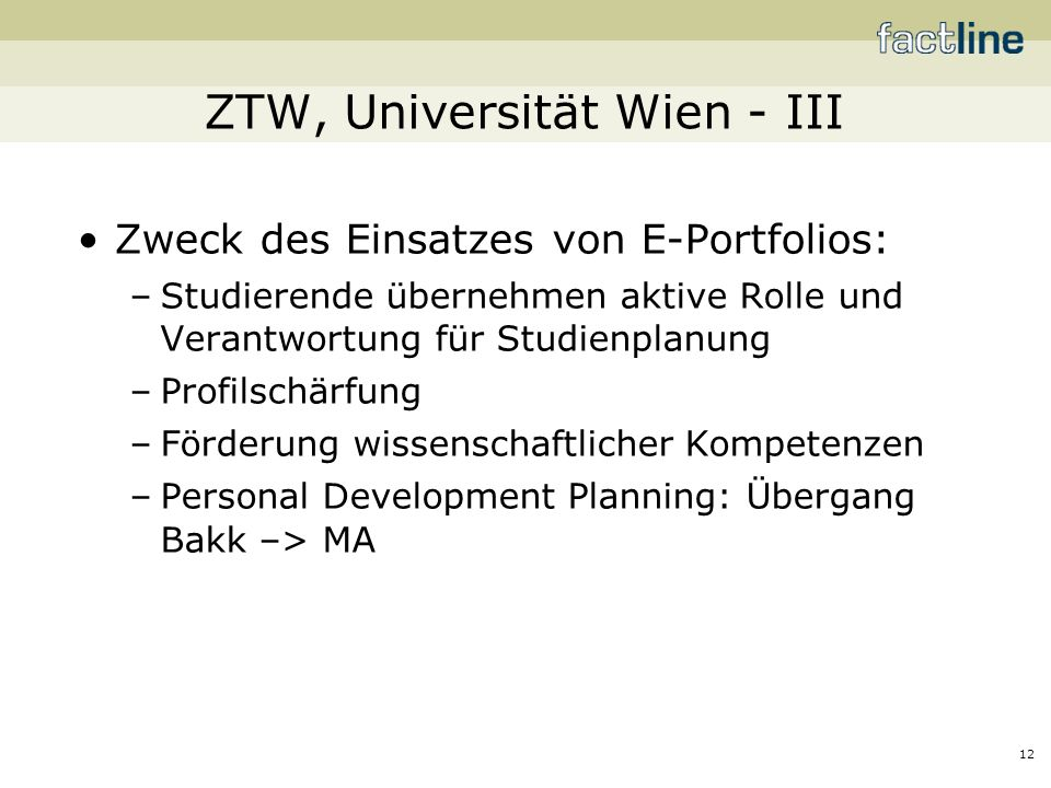 12 ZTW, Universität Wien - III Zweck des Einsatzes von E-Portfolios: –Studierende übernehmen aktive Rolle und Verantwortung für Studienplanung –Profilschärfung –Förderung wissenschaftlicher Kompetenzen –Personal Development Planning: Übergang Bakk –> MA