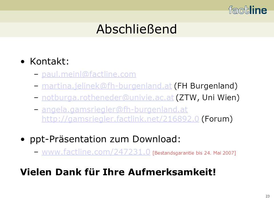 23 Abschließend Kontakt: –paul.meinl@factline.compaul.meinl@factline.com –martina.jelinek@fh-burgenland.at (FH Burgenland)martina.jelinek@fh-burgenland.at –notburga.rotheneder@univie.ac.at (ZTW, Uni Wien)notburga.rotheneder@univie.ac.at –angela.gamsriegler@fh-burgenland.at http://gamsriegler.factlink.net/216892.0 (Forum)angela.gamsriegler@fh-burgenland.at http://gamsriegler.factlink.net/216892.0 ppt-Präsentation zum Download: –www.factline.com/247231.0 [Bestandsgarantie bis 24.