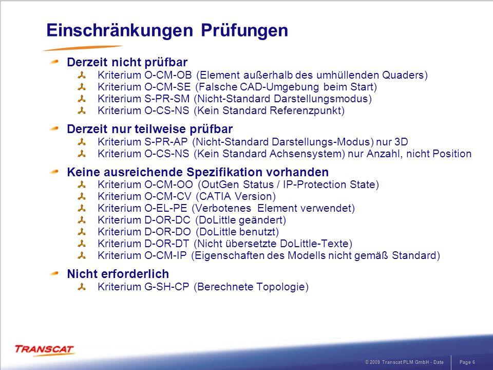 © 2009 Transcat PLM GmbH - DatePage 7 Änderungshistorie 23.09.2010 Kriterium O-CM-CV - Prüfung der CATIA-Version aktiviert Kriterium O-CM-PN - Korrektur der Definitionsdatei 19.11.2010 Kriterium D-OR-DL – Korrektur der Prüfausnahmen 15.12.2010 Kriterium O-CM-CV - Prüfung der CATIA-Version aktiviert Kriterium O-CM-PN - Anpassung der Definitionsdatei Zusätzliches Profil mit aktiviertem Kriterium: O-CM-IC Fehlerhafte Datenkonsistenz eines Modells (CATDUAV5) 24.02.2011 Kriterien O-CS-xx - Prüfung der Koordinatensysteme bei Catproducts abgeschaltet
