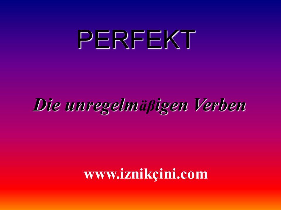 PERFEKT Die unregelmigen Verben Die unregelm äβ igen Verben www.iznikçini.com