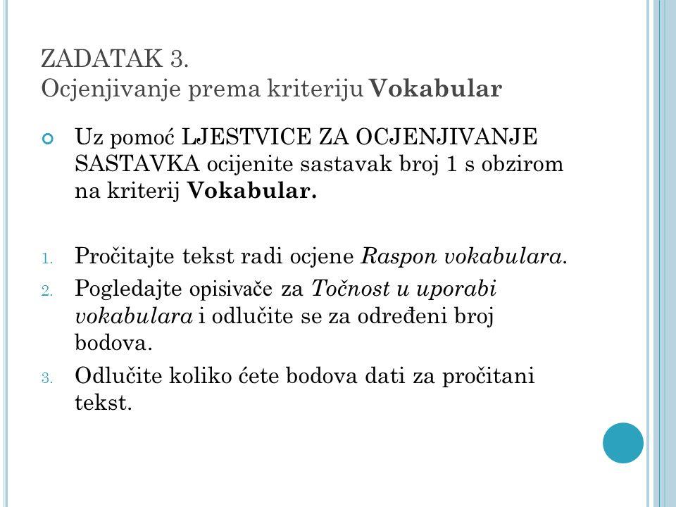 ZADATAK 3. Ocjenjivanje prema kriteriju Vokabular Uz pomoć LJESTVICE ZA OCJENJIVANJE SASTAVKA ocijenite sastavak broj 1 s obzirom na kriterij Vokabula