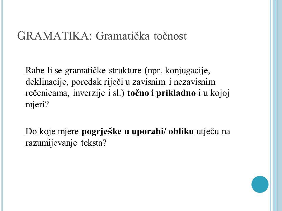 G RAMATIKA: Gramatička točnost Rabe li se gramatičke strukture (npr. konjugacije, deklinacije, poredak riječi u zavisnim i nezavisnim rečenicama, inve
