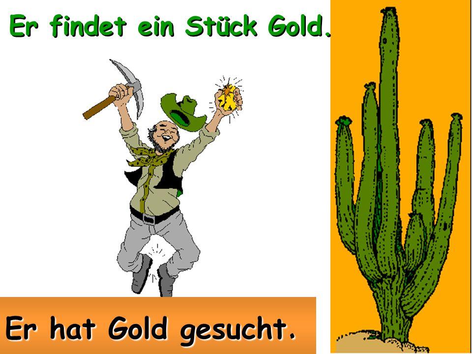 findengefunden Er sucht nach Gold. Er hat Gold gefunden.