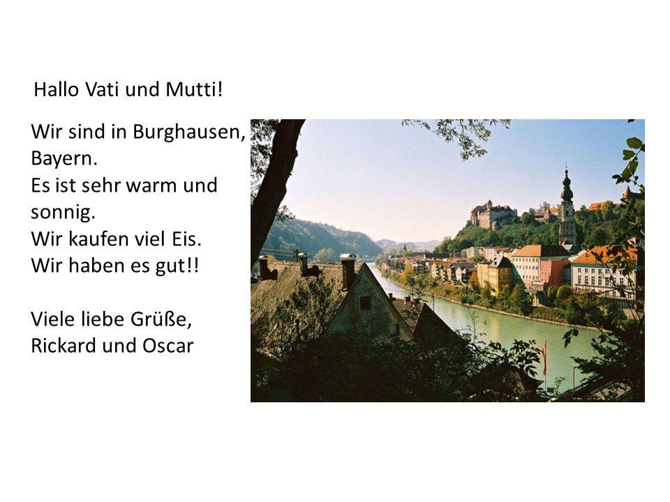 Hallo Vati und Mutti! Wir sind in Burghausen, Bayern. Es ist sehr warm und sonnig. Wir kaufen viel Eis. Wir haben es gut!! Viele liebe Grüße, Rickard