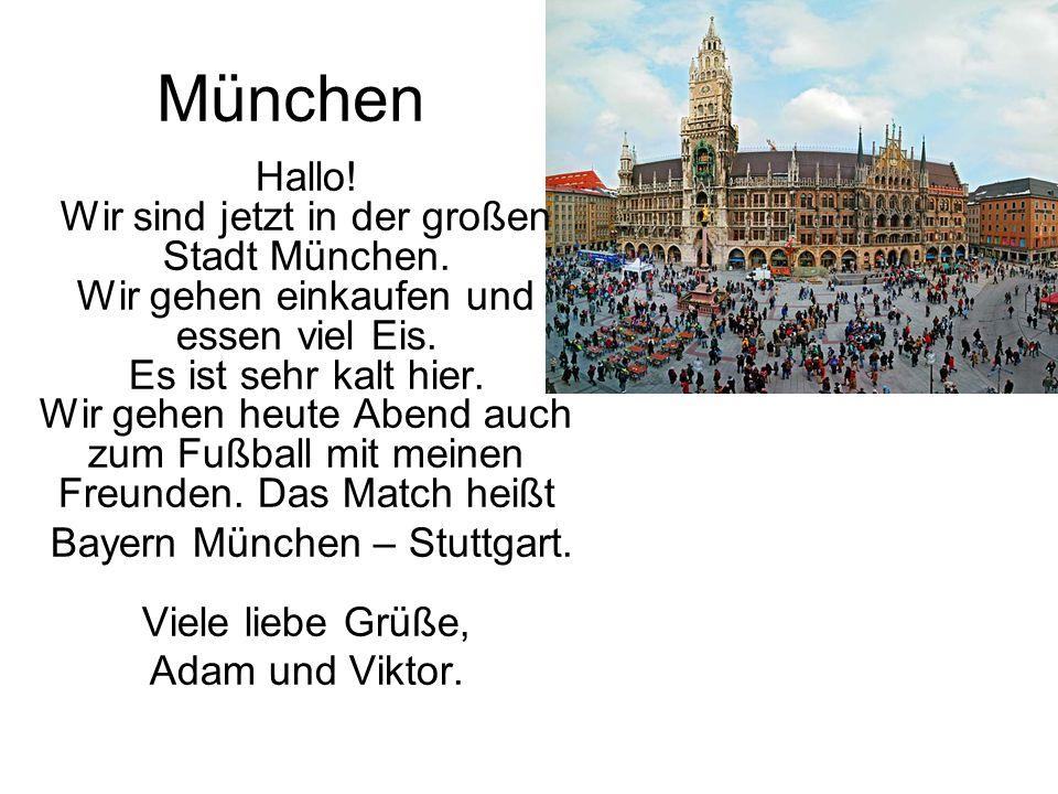 München Hallo! Wir sind jetzt in der großen Stadt München. Wir gehen einkaufen und essen viel Eis. Es ist sehr kalt hier. Wir gehen heute Abend auch z