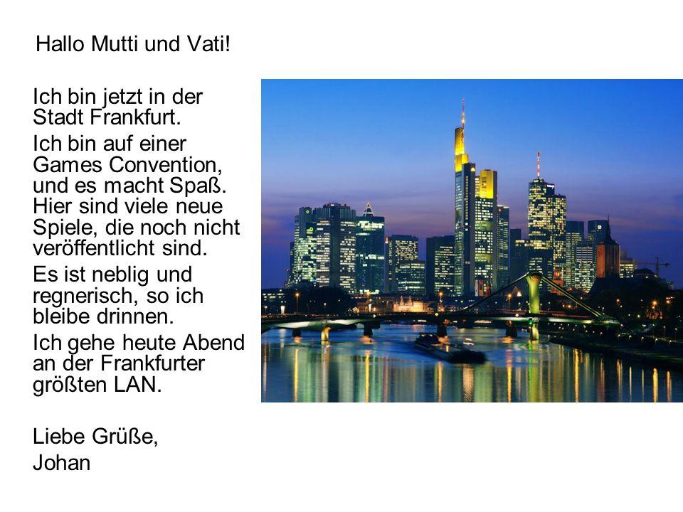 Hallo Mutti und Vati! Ich bin jetzt in der Stadt Frankfurt. Ich bin auf einer Games Convention, und es macht Spaß. Hier sind viele neue Spiele, die no