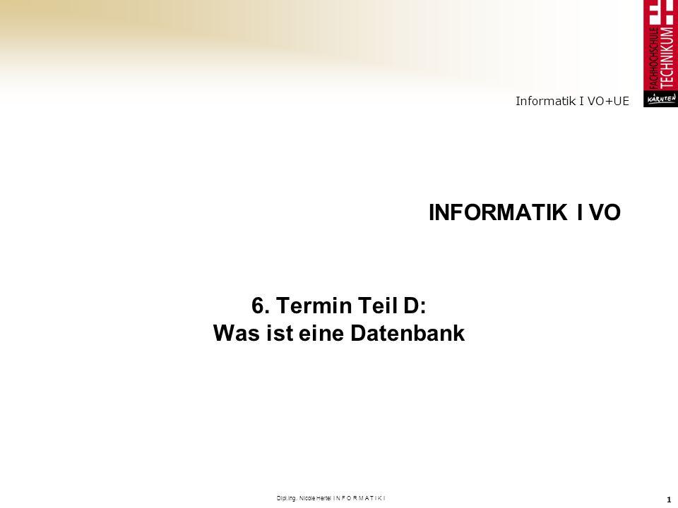 Informatik I VO+UE Dipl.Ing. Nicole Hertel I N F O R M A T I K I 1 INFORMATIK I VO 6. Termin Teil D: Was ist eine Datenbank