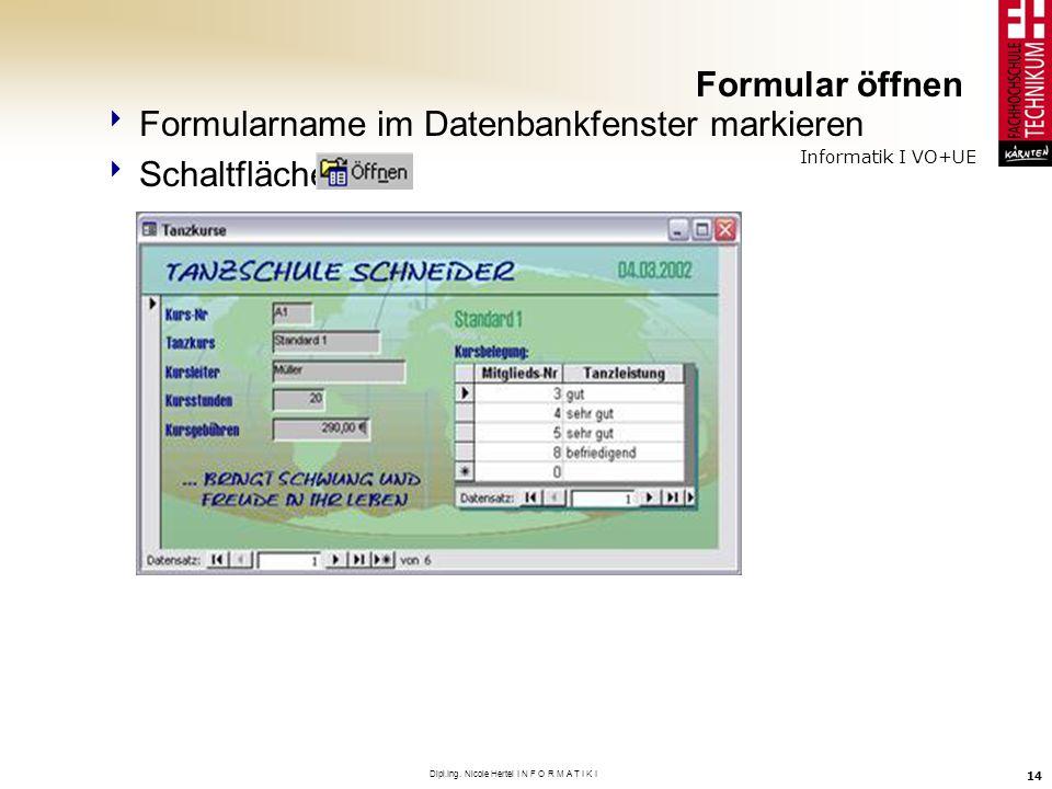 Informatik I VO+UE Dipl.Ing. Nicole Hertel I N F O R M A T I K I 14 Formular öffnen Formularname im Datenbankfenster markieren Schaltfläche