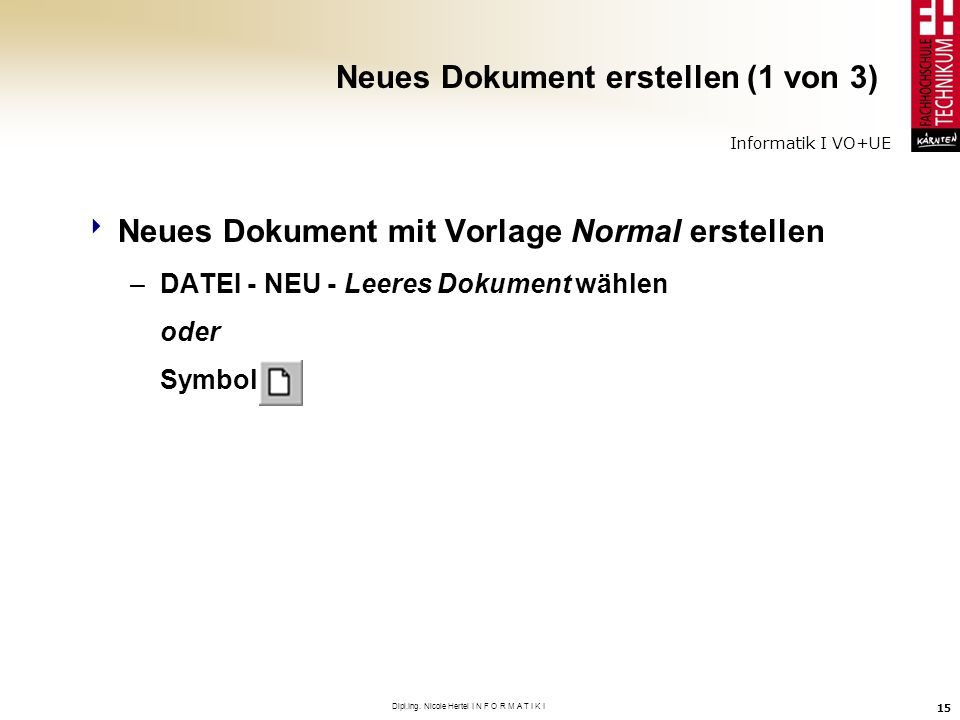 Informatik I VO+UE Dipl.Ing. Nicole Hertel I N F O R M A T I K I 15 Neues Dokument erstellen (1 von 3) Neues Dokument mit Vorlage Normal erstellen –DA