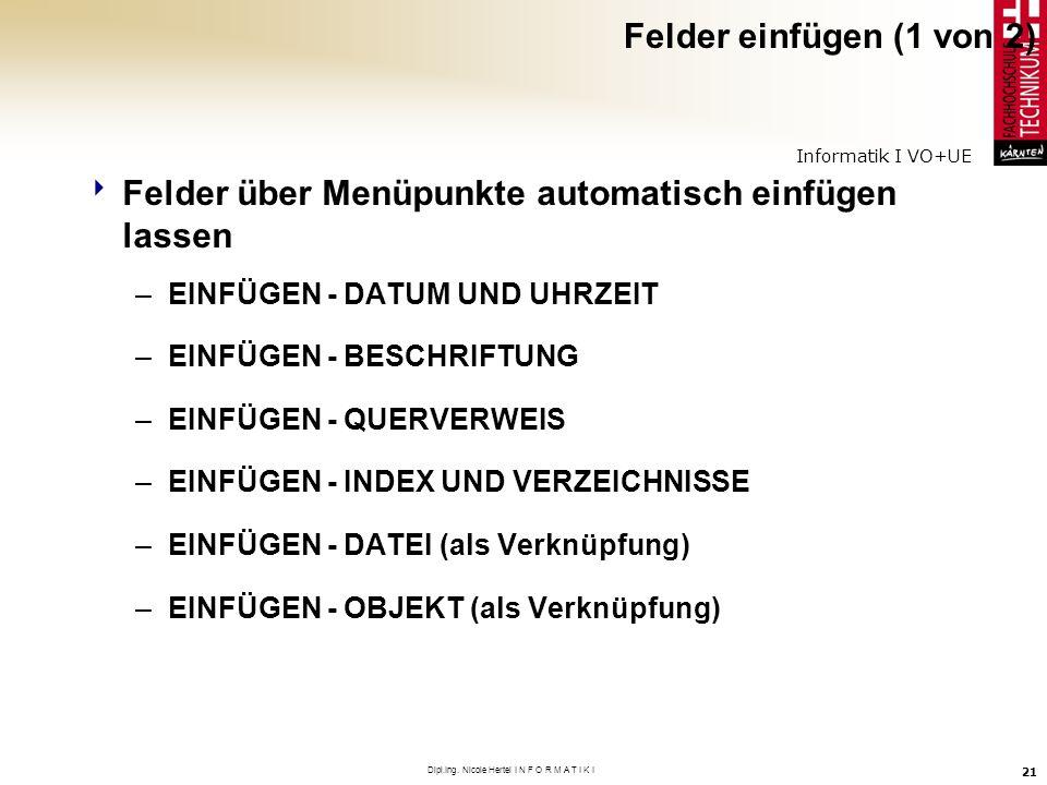 Informatik I VO+UE Dipl.Ing. Nicole Hertel I N F O R M A T I K I 21 Felder einfügen (1 von 2) Felder über Menüpunkte automatisch einfügen lassen –EINF