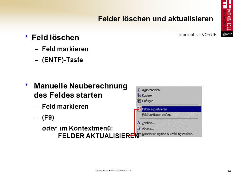 Informatik I VO+UE Dipl.Ing. Nicole Hertel I N F O R M A T I K I 24 Felder löschen und aktualisieren Feld löschen –Feld markieren –(ENTF)-Taste Manuel