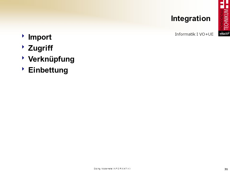 Informatik I VO+UE Dipl.Ing. Nicole Hertel I N F O R M A T I K I 31 Integration Import Zugriff Verknüpfung Einbettung