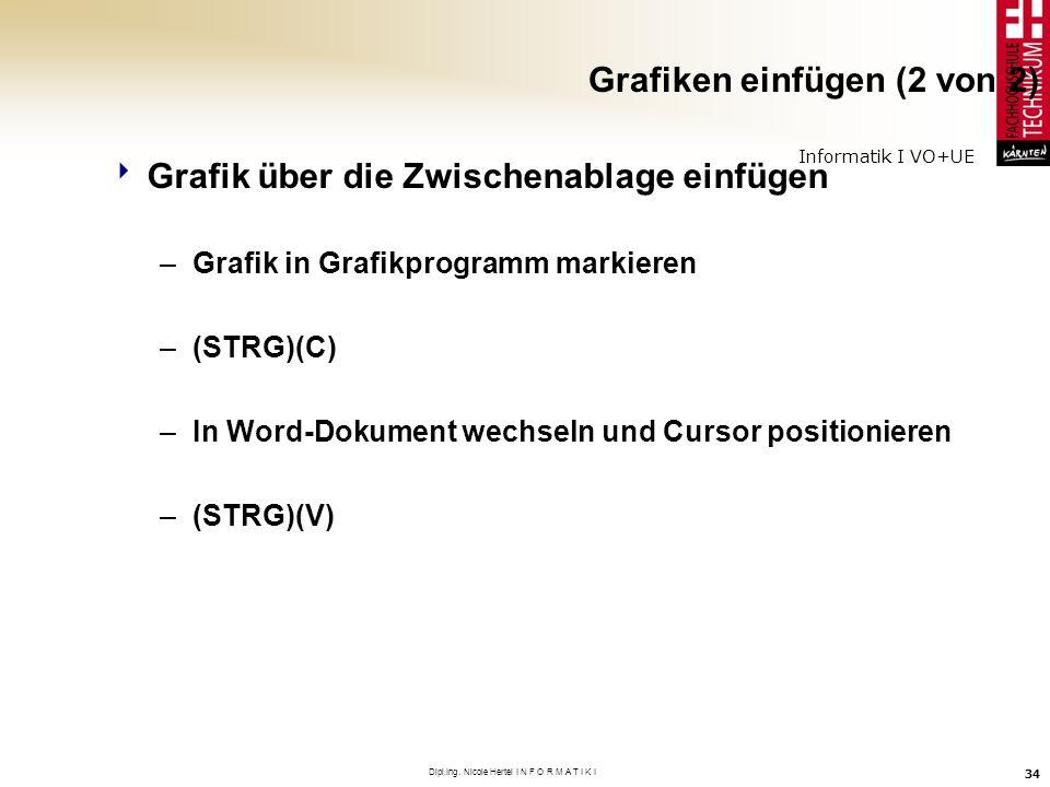 Informatik I VO+UE Dipl.Ing. Nicole Hertel I N F O R M A T I K I 34 Grafiken einfügen (2 von 2) Grafik über die Zwischenablage einfügen –Grafik in Gra