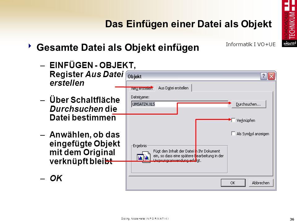Informatik I VO+UE Dipl.Ing. Nicole Hertel I N F O R M A T I K I 36 Das Einfügen einer Datei als Objekt Gesamte Datei als Objekt einfügen –EINFÜGEN -