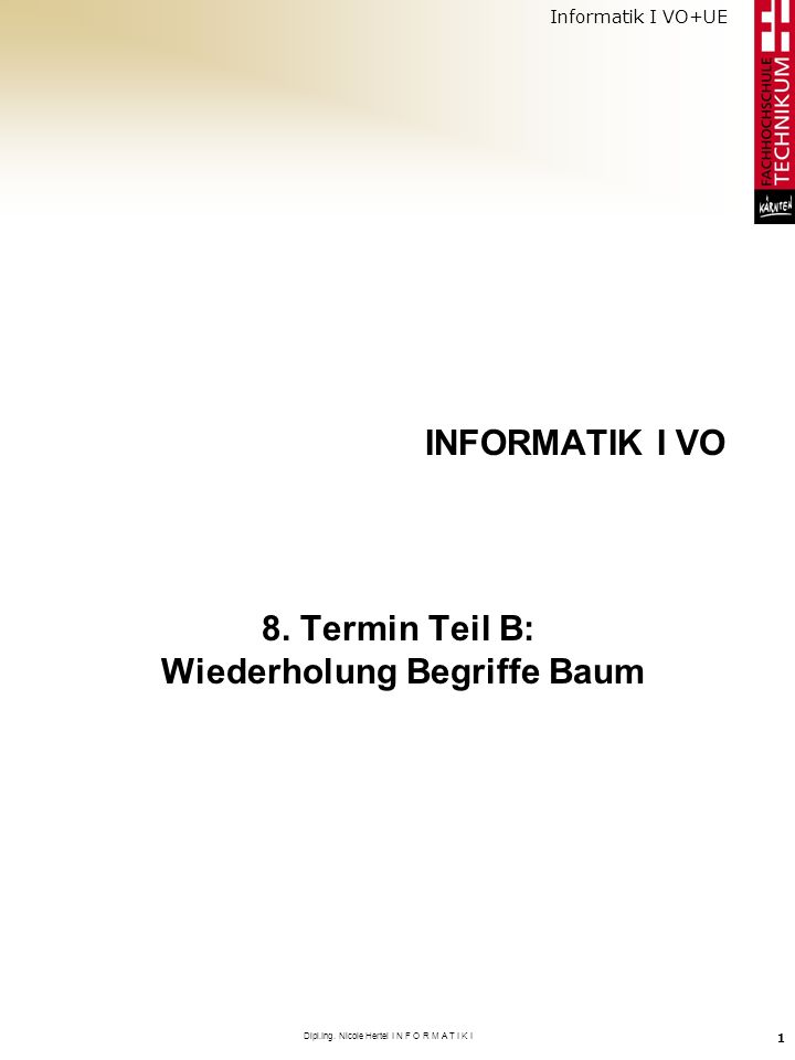 Informatik I VO+UE Dipl.Ing. Nicole Hertel I N F O R M A T I K I 1 INFORMATIK I VO 8. Termin Teil B: Wiederholung Begriffe Baum