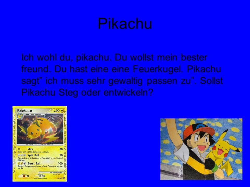 Pikachu Ich wohl du, pikachu. Du wollst mein bester freund. Du hast eine eine Feuerkugel. Pikachu sagt ich muss sehr gewaltig passen zu. Sollst Pikach